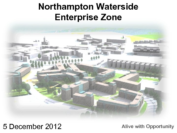 Northampton Waterside Zone Northampton Enterprise Zone 5 December 2012 Alive with Opportunity