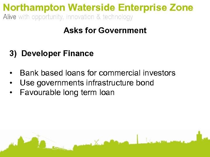 Northampton Waterside Enterprise Zone Asks for Government 3) Developer Finance • Bank based loans