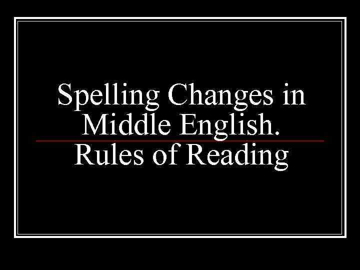 Spelling Changes in Middle English. Rules of Reading