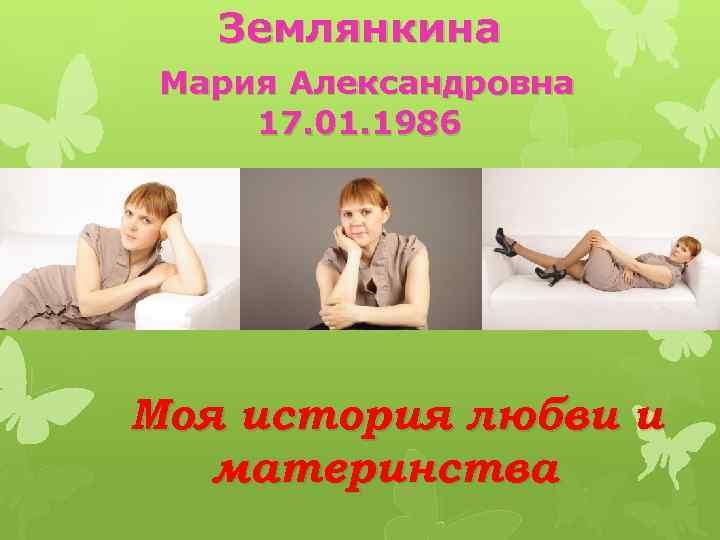 Землянкина Мария Александровна 17. 01. 1986 Моя история любви и материнства