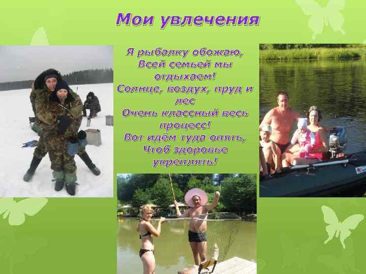 Мои увлечения Я рыбалку обожаю, Всей семьей мы отдыхаем! Солнце, воздух, пруд и лес