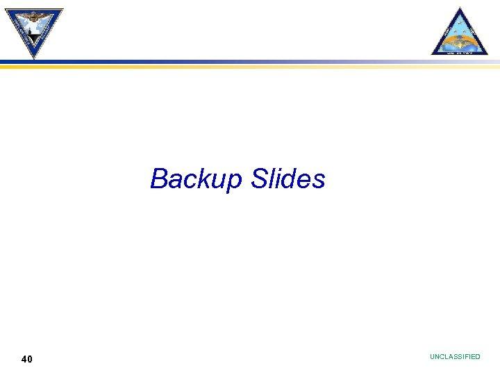 Backup Slides 40 UNCLASSIFIED