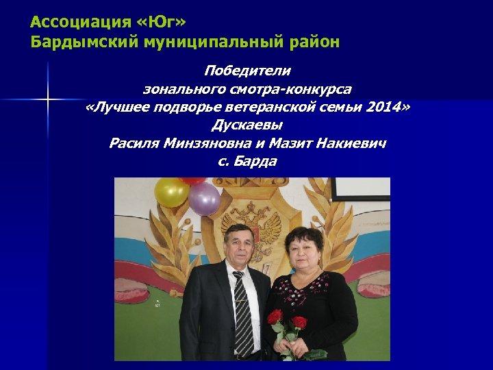 Ассоциация «Юг» Бардымский муниципальный район Победители зонального смотра-конкурса «Лучшее подворье ветеранской семьи 2014» Дускаевы
