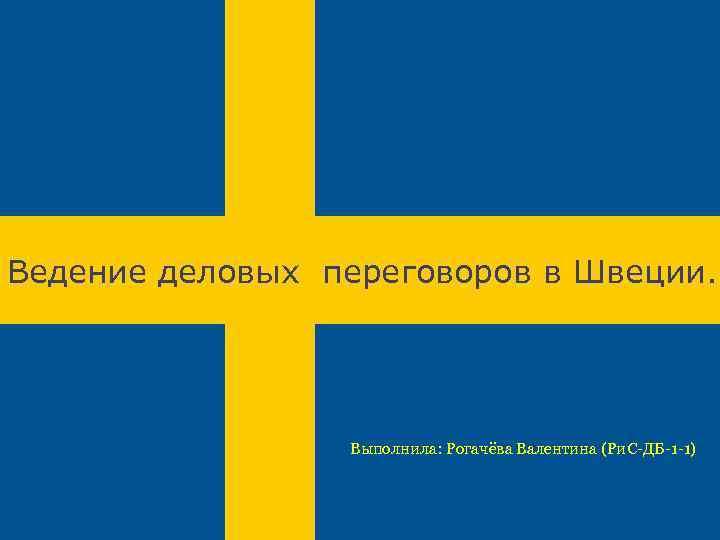 Ведение деловых переговоров в Швеции. Выполнила: Рогачёва Валентина (Ри. C-ДБ-1 -1)