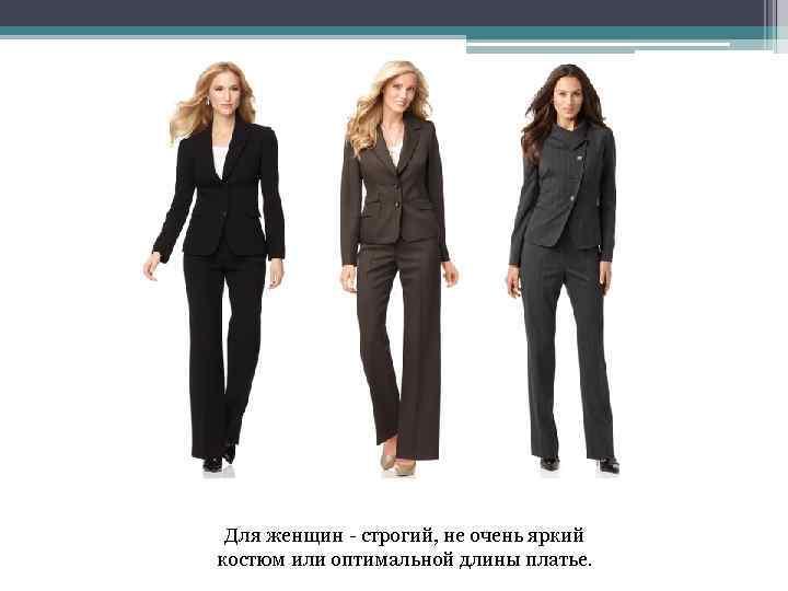 Для женщин - строгий, не очень яркий костюм или оптимальной длины платье.