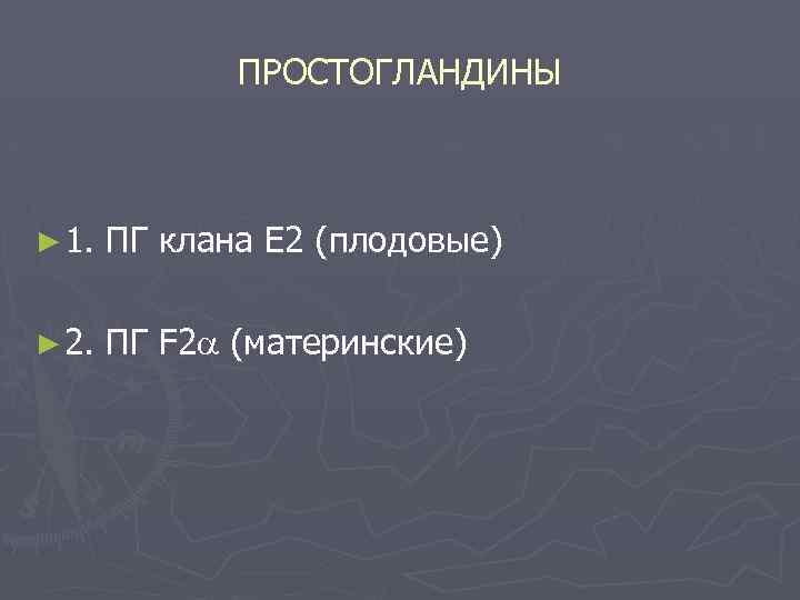ПРОСТОГЛАНДИНЫ ► 1. ПГ клана Е 2 (плодовые) ► 2. ПГ F 2 (материнские)