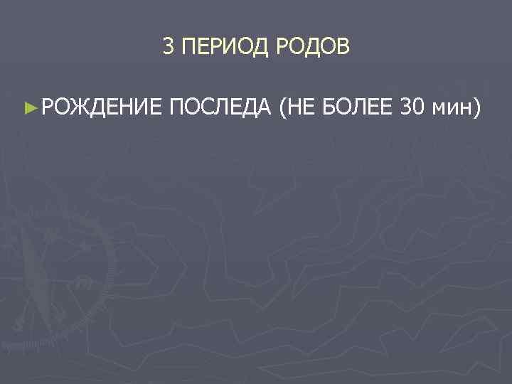 3 ПЕРИОД РОДОВ ► РОЖДЕНИЕ ПОСЛЕДА (НЕ БОЛЕЕ 30 мин)