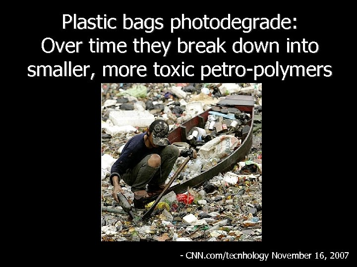 Plastic bags photodegrade: Over time they break down into smaller, more toxic petro-polymers -