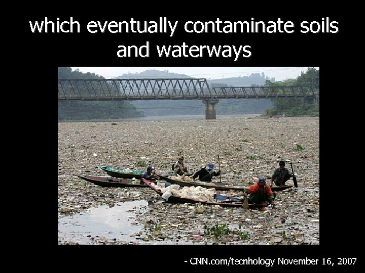 which eventually contaminate soils and waterways - CNN. com/tecnhology November 16, 2007