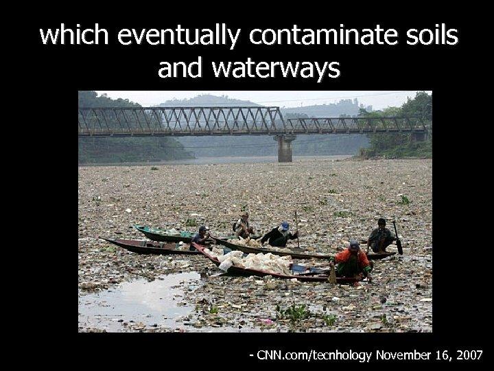 which eventually contaminate soils and waterways - CNN. com/tecnhology November 16, 2007