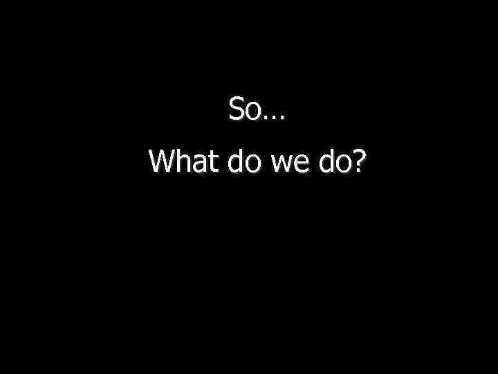 So… What do we do?