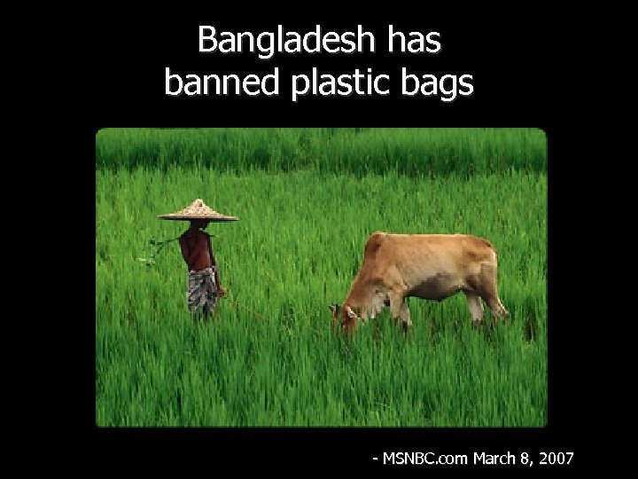 Bangladesh has banned plastic bags - MSNBC. com March 8, 2007