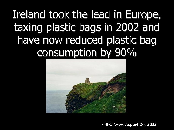 Ireland took the lead in Europe, taxing plastic bags in 2002 and have now