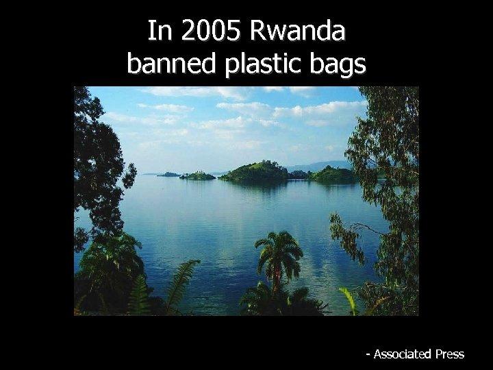 In 2005 Rwanda banned plastic bags - Associated Press