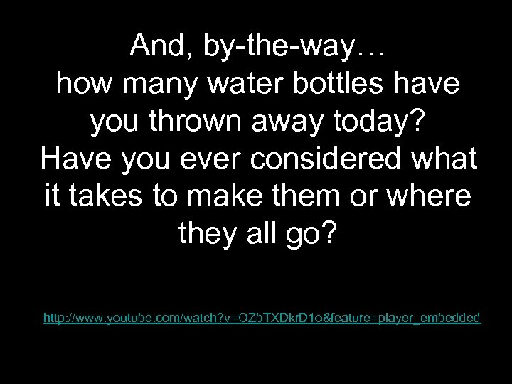 And, by-the-way… how many water bottles have you thrown away today? Have you ever