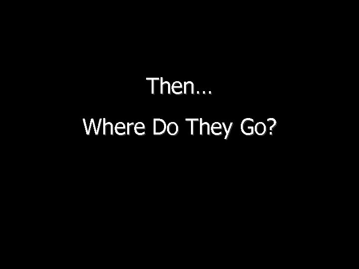 Then… Where Do They Go?