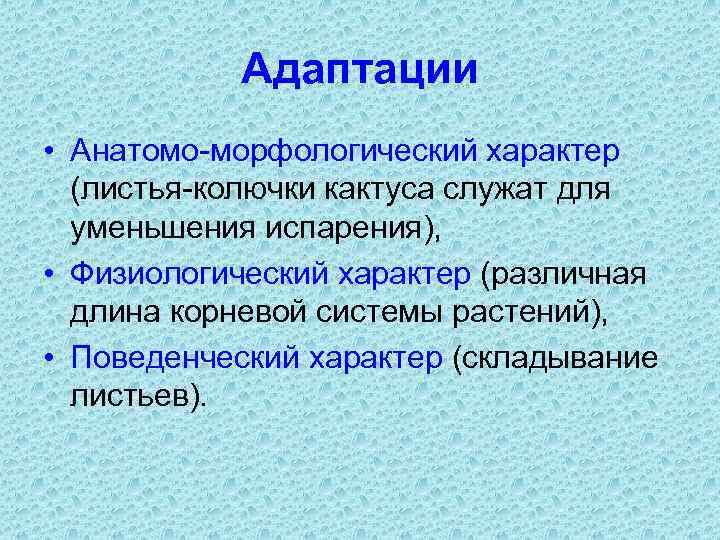 Адаптации • Анатомо-морфологический характер (листья-колючки кактуса служат для уменьшения испарения), • Физиологический характер (различная