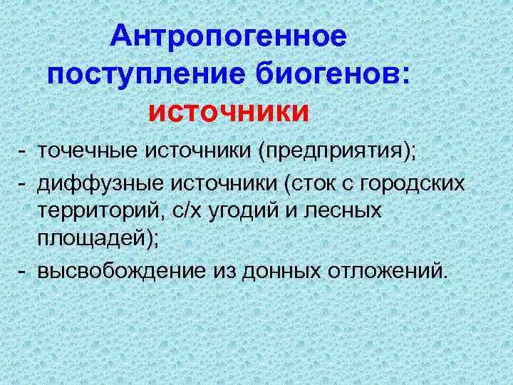 Антропогенное поступление биогенов: источники - точечные источники (предприятия); - диффузные источники (сток с городских