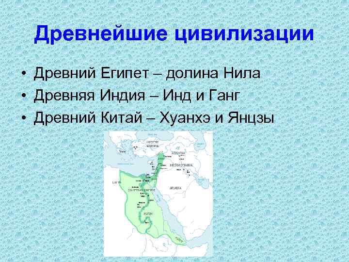 Древнейшие цивилизации • Древний Египет – долина Нила • Древняя Индия – Инд и