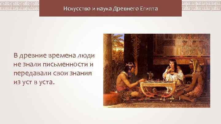 Искусство и наука Древнего Египта В древние времена люди не знали письменности и передавали