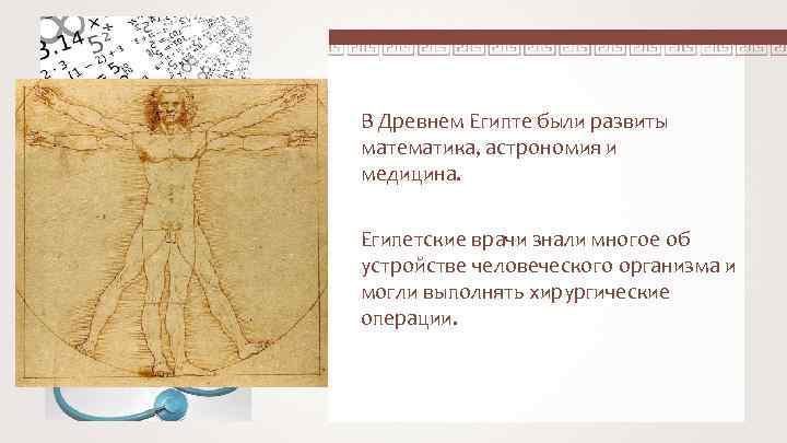 В Древнем Египте были развиты математика, астрономия и медицина. Египетские врачи знали многое об