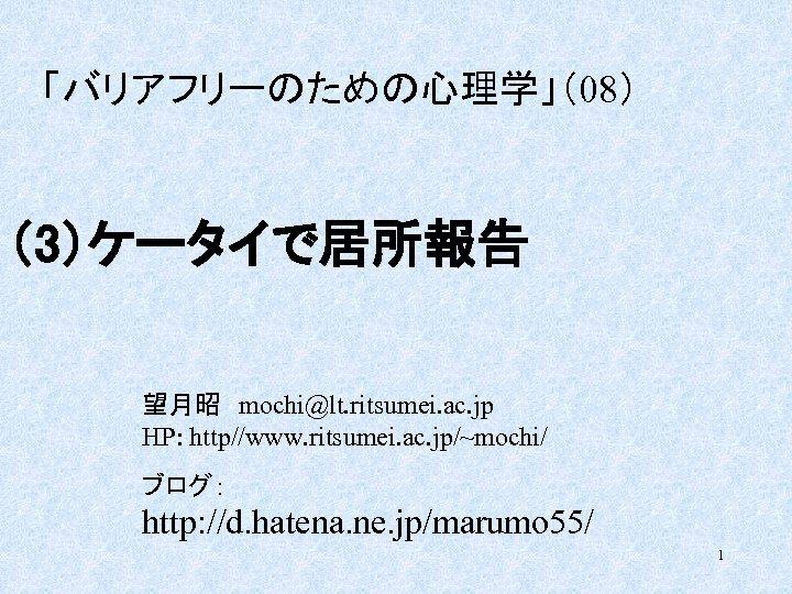 「バリアフリーのための心理学」(08) (3)ケータイで居所報告 望月昭 mochi@lt. ritsumei. ac. jp HP: http//www. ritsumei. ac. jp/~mochi/ ブログ: http: //d.
