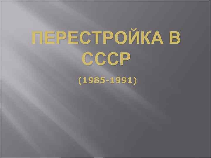 ПЕРЕСТРОЙКА В СССР (1985 -1991)