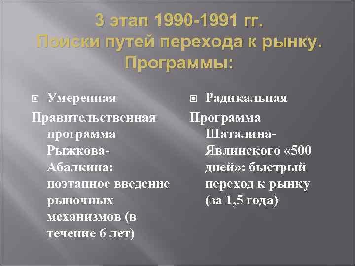 3 этап 1990 -1991 гг. Поиски путей перехода к рынку. Программы: Умеренная Правительственная программа