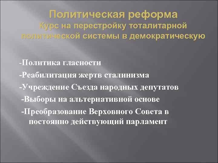 Политическая реформа Курс на перестройку тоталитарной политической системы в демократическую -Политика гласности -Реабилитация жертв
