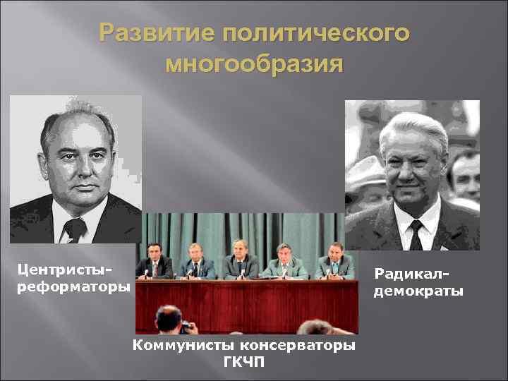 Развитие политического многообразия Центристыреформаторы Радикалдемократы Коммунисты консерваторы ГКЧП