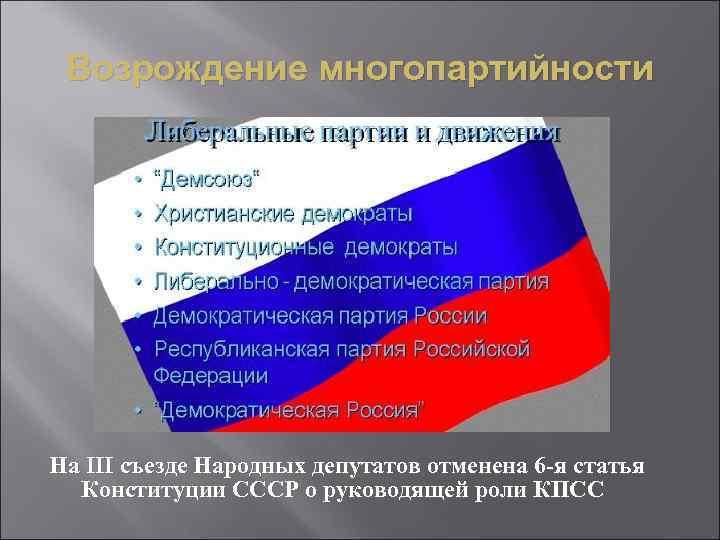 Возрождение многопартийности На III съезде Народных депутатов отменена 6 -я статья Конституции СССР о
