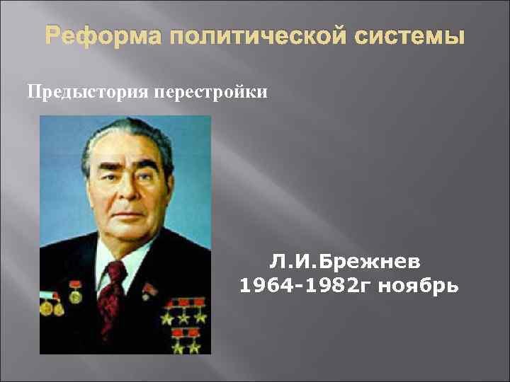 Реформа политической системы Предыстория перестройки Л. И. Брежнев 1964 -1982 г ноябрь