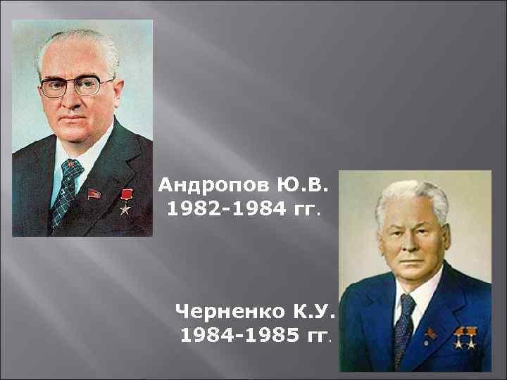 Андропов Ю. В. 1982 -1984 гг. Черненко К. У. 1984 -1985 гг.