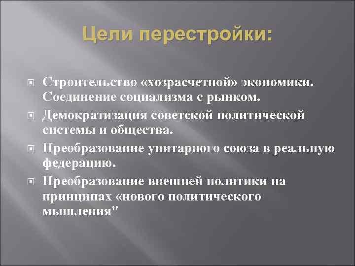 Цели перестройки: Строительство «хозрасчетной» экономики. Соединение социализма с рынком. Демократизация советской политической системы и