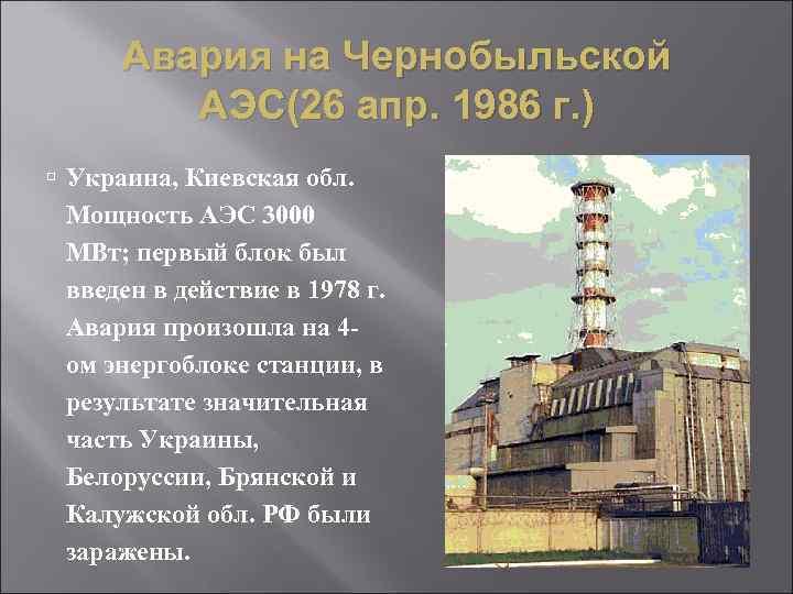 Авария на Чернобыльской АЭС(26 апр. 1986 г. ) Украина, Киевская обл. Мощность АЭС 3000