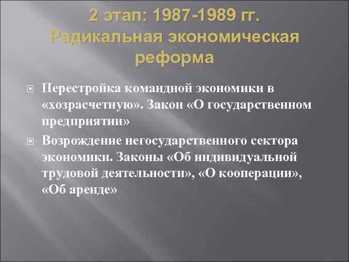 2 этап: 1987 -1989 гг. Радикальная экономическая реформа Перестройка командной экономики в «хозрасчетную» .