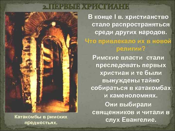 2. ПЕРВЫЕ ХРИСТИАНЕ Катакомбы в римских предместьях. В конце I в. христианство стало распространяться
