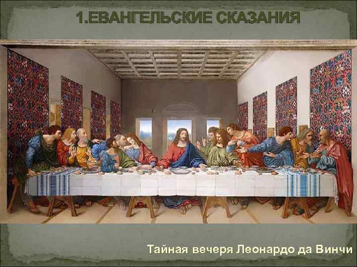 1. ЕВАНГЕЛЬСКИЕ СКАЗАНИЯ Тайная вечеря Леонардо да Винчи