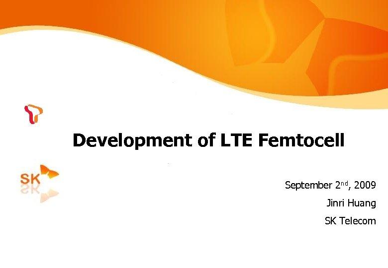 Development of LTE Femtocell September 2 nd, 2009 Jinri Huang SK Telecom /26