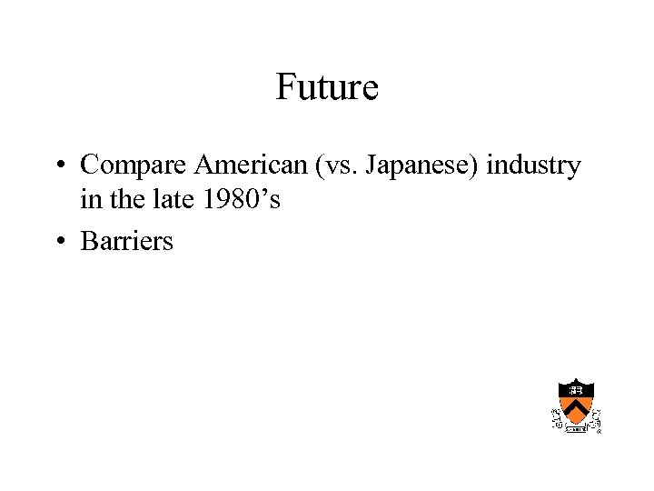 Future • Compare American (vs. Japanese) industry in the late 1980's • Barriers