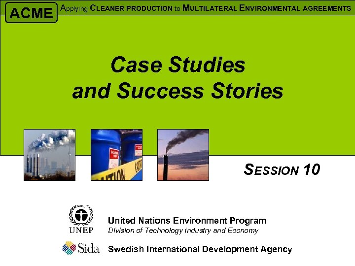 ACME Applying CLEANER PRODUCTION to MULTILATERAL ENVIRONMENTAL AGREEMENTS Case Studies and Success Stories SESSION