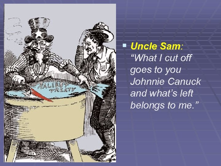 "§ Uncle Sam: ""What I cut off goes to you Johnnie Canuck and what's"