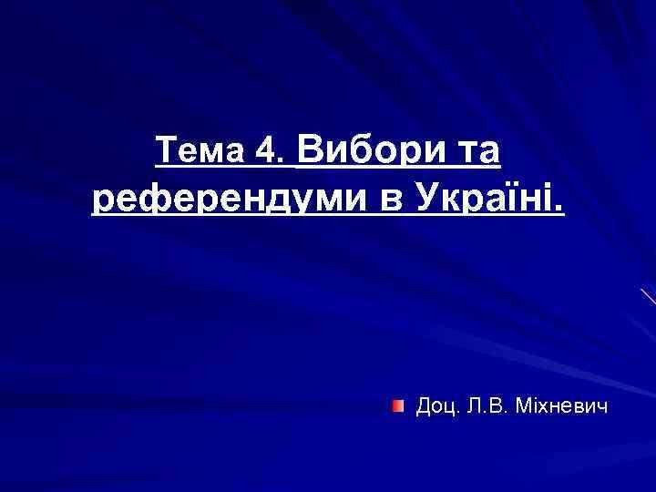 Тема 4. Вибори та референдуми в Україні. Доц. Л. В. Міхневич