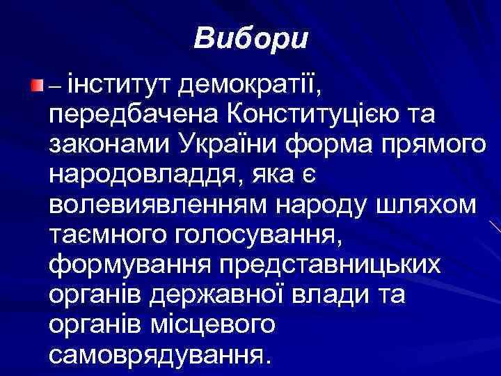 Вибори – інститут демократії, передбачена Конституцією та законами України форма прямого народовладдя, яка є