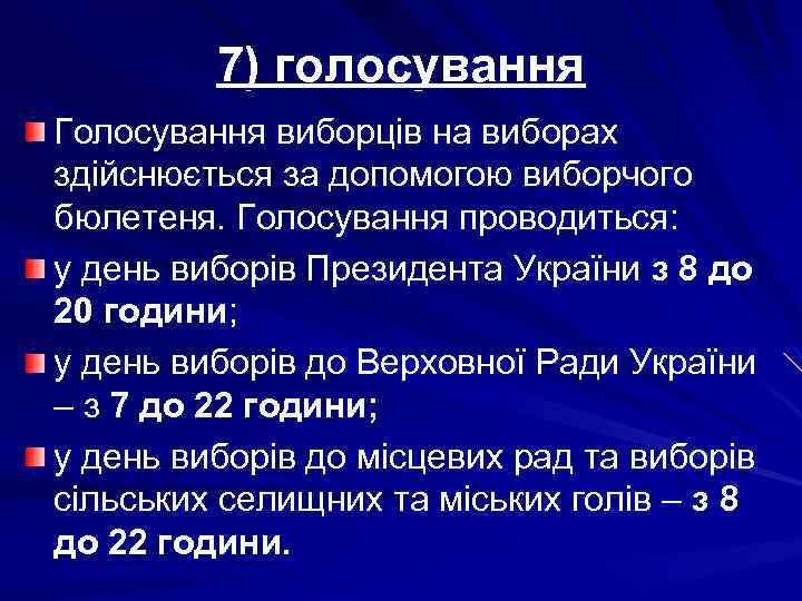 7) голосування Голосування виборців на виборах здійснюється за допомогою виборчого бюлетеня. Голосування проводиться: у