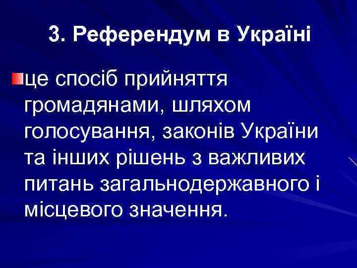 3. Референдум в Україні це спосіб прийняття громадянами, шляхом голосування, законів України та інших