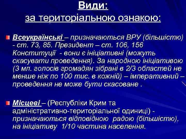 Види: за територіальною ознакою: Всеукраїнські – призначаються ВРУ (більшістю) - ст. 73, 85. Президент