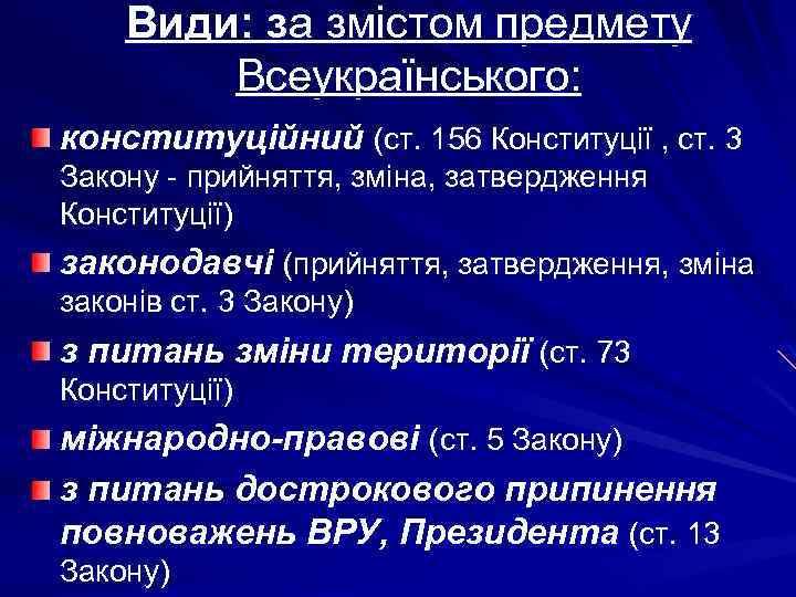 Види: за змістом предмету Всеукраїнського: конституційний (ст. 156 Конституції , ст. 3 Закону -