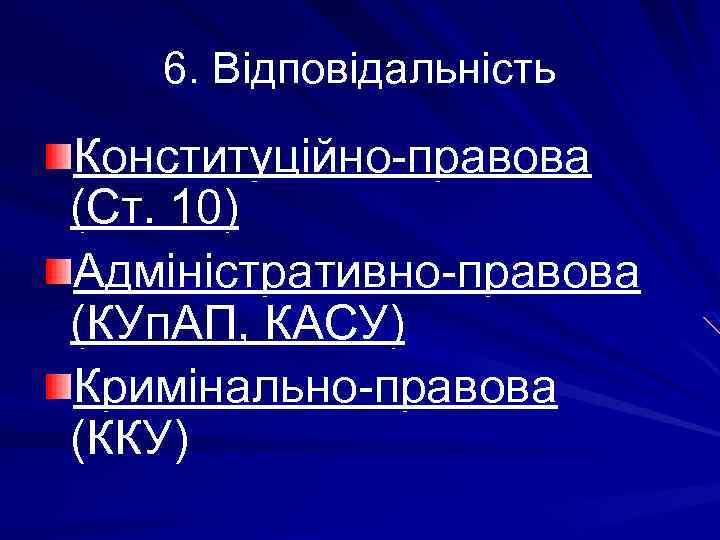 6. Відповідальність Конституційно-правова (Ст. 10) Адміністративно-правова (КУп. АП, КАСУ) Кримінально-правова (ККУ)
