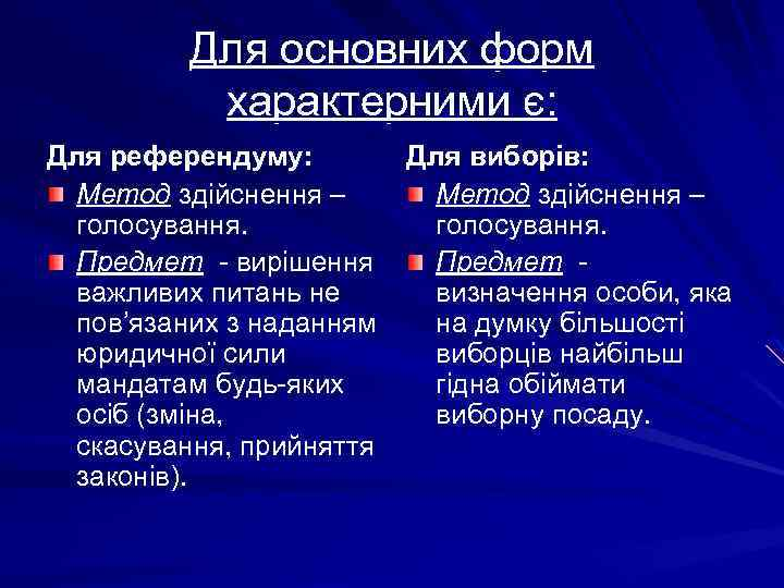 Для основних форм характерними є: Для референдуму: Для виборів: Метод здійснення – голосування. Предмет
